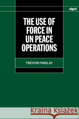 The Use of Force in Un Peace Operations Trevor Findlay 9780198292821