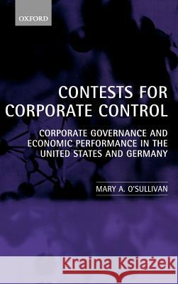 Contests for Corporate Control : Corporate Governance and Economic Performance in the United States and Germany Mary O'Sullivan 9780198293460