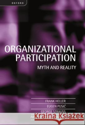 Organizational Participation: Myth and Reality Frank Heller Eugen Pusic Wilpert George Strauss 9780198293781