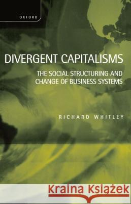 Divergent Capitalisms : The Social Structuring and Change of Business Systems Richard Whitley 9780198293965
