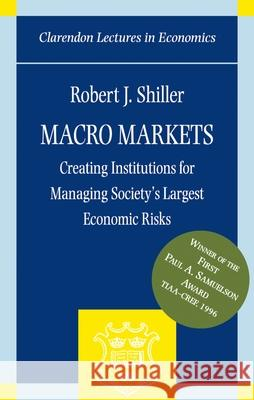 Macro Markets : Creating Institutions for Managing Society's Largest Economic Risks Robert J. Shiller 9780198294184