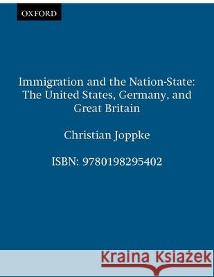 Immigration and the Nation-State : The United States, Germany, and Great Britain Christian Joppke 9780198295402