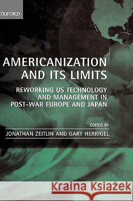Americanization and its Limits : Reworking US Technology and Management in Post-war Europe and Japan Jonathan Zeitlin Gary Herrigel 9780198295556