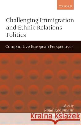 Challenging Immigration and Ethnic Relations Politics : Comparative European Perspectives Ruud Koopmans Paul Statham 9780198295617