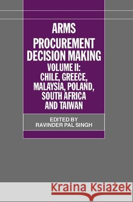 Arms Procurement Decision Making: Volume 2: Chile, Greece, Malaysia, Poland, South Africa, and Taiwan Ravinder Pal Singh 9780198295808