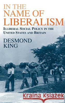 In The Name of Liberalism : Illiberal Social Policy in the United States and Britain Desmond S. King 9780198296096