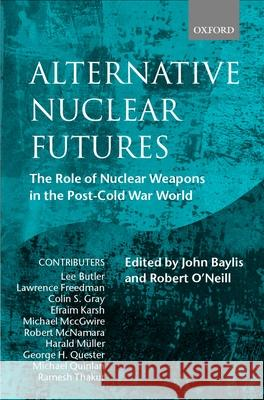 Alternative Nuclear Futures : The Role of Nuclear Weapons in the Post-Cold War World Robert O'Neill John Baylis John Baylis 9780198296249