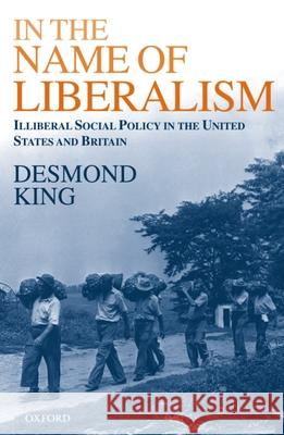 In The Name of Liberalism : Illiberal Social Policy in the USA and Britain Desmond King 9780198296294