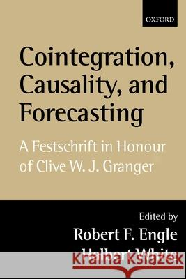 Cointegration, Causality, and Forecasting: A Festschrift in Honour of Clive W.J. Granger Robert F. Engle Halbert White 9780198296836