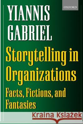Storytelling in Organizations: Facts, Fictions, and Fantasies Yiannis Gabriel Yiannis Gabriel 9780198297062