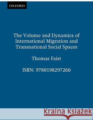 The Volume and Dynamics of International Migration and Transnational Social Spaces Thomas Faist 9780198297260