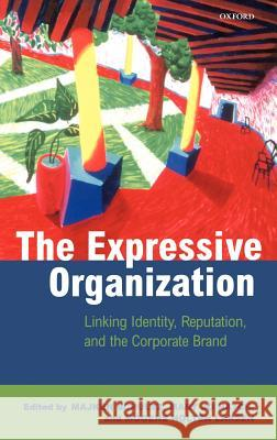 The Expressive Organization : Linking Identity, Reputation, and the Corporate Brand Majken Schultz Mogens Holten Larsen Mary Jo Hatch 9780198297789