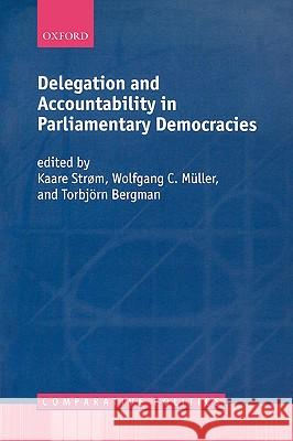 Delegation and Accountability in Parliamentary Democracies Kaare Strom Torbjorn Bergman Wolfgang C. Muller 9780198297840