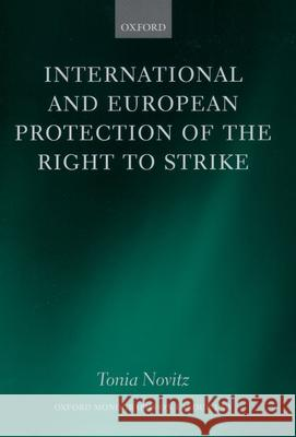 International and European Protection of the Right to Strike : A Comparative Study of Standards Set by the International Labour Organization, the Council of Europe and the European Union Tonia Novitz 9780198298540