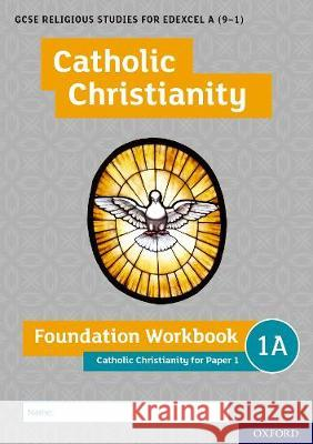 GCSE Religious Studies for Edexcel A (9-1): Catholic Christianity Foundation Workbook: Catholic Christianity for Paper 1 Ann Clucas Andy Lewis  9780198444947