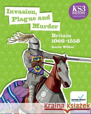 KS3 History 4th Edition: Invasion, Plague and Murder: Britain 1066-1558 Student Book Aaron Wilkes   9780198494645