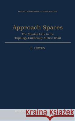 Approach Spaces: The Missing Link in the Topology-Uniformity-Metric Triad Robert Lowen R. Lowen 9780198500308