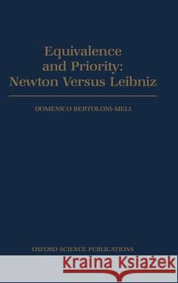 Equivalence and Priority : Newton versus Leibniz: including Leibniz's Unpublished Manuscript on the Principia Domenico Bertonloni Meli 9780198501435