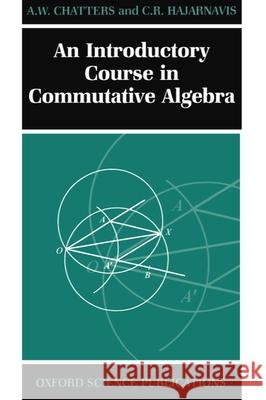An Introductory Course in Commutative Algebra Arthur Chatters C. R. Hajarnavis A. W. Chatters 9780198501442
