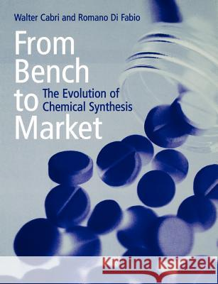 From Bench to Market : The Evolution of Chemical Synthesis Walter Cabri Romano Di Fabio Romano D 9780198503835