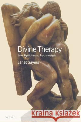 Divine Therapy: Love, Mysticism and Psychoanalysis Janet Sayers 9780198509813