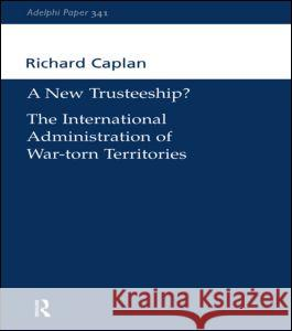 A New Trusteeship? : The International Administration of War-torn Territories Richard Caplan 9780198515654