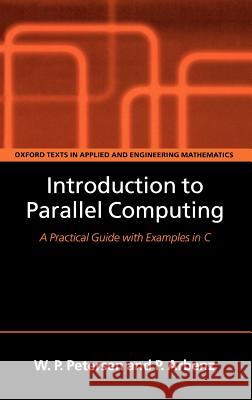 Introduction to Parallel Computing : A practical guide with examples in C Peter Arbenz Wesley Petersen W. P. Petersen 9780198515760