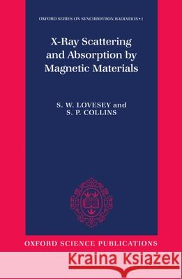 X-Ray Scattering and Absorption by Magnetic Materials S. W. Lovesey Steven W. Lovesey S. P. Collins 9780198517375