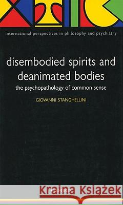 Disembodied Spirits and Deanimated Bodies: The Psychopathology of Common Sense Giovanni Stanghellini 9780198520894