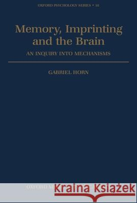 Memory, Imprinting and the Brain: An Inquiry Into Mechanisms Gabriel Horn 9780198521563 Oxford University Press, USA