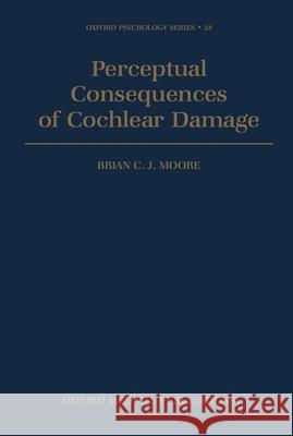 Perceptual Consequences of Cochlear Damage Brian C. Moore 9780198523307