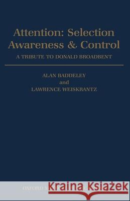 Attention: Selection, Awareness & Control. a Tribute to Donald Broadbent A. D. Baddeley Alan D. Baddeley Lawrence Weiskrantz 9780198523741