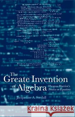 The Greate Invention of Algebra: Thomas Harriot's Treatise on Equations Timothy Edward Ward Jacqueline Stedall 9780198526025