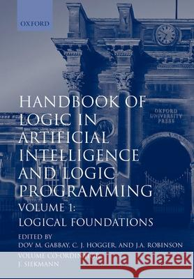 Handbook of Logic in Artificial Intelligence and Logic Programming: Volume 1: Logical Foundations Gabbay                                   Hogger                                   Ian Ed. Clive Ed. Ian Ed. Cliv Robinso 9780198537458