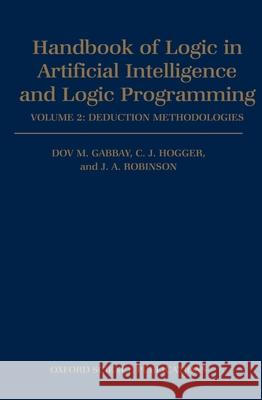 Handbook of Logic in Artificial Intelligence and Logic Programming: Volume 2: Deduction Methodologies Dov M. Gabbay J. A. Robinson Christopher J. Hogger 9780198537465