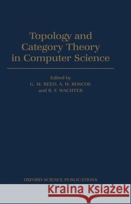 Topology and Category Theory in Computer Science G. M. Reed R. F. Wachter A. W. Roscoe 9780198537601 Oxford University Press