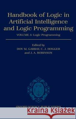 Handbook of Logic in Artificial Intelligence and Logic Programming: Volume 5: Logic Programming Volume 5: Logic Programming D. M. Gabbay C. Hogger J. A. Robinson 9780198537922