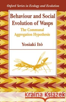 Behaviour and Social Evolution of Wasps : The Communal Aggregation Hypothesis Yoshiaki Ito 9780198540465
