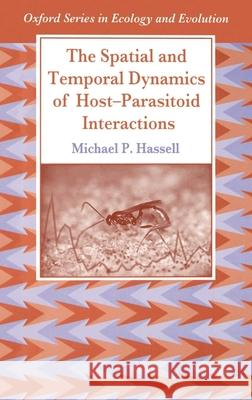 The Spatial and Temporal Dynamics of Host-Parasitoid Interactions Michael P. Hassell 9780198540892