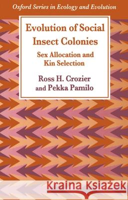 Evolution of Social Insect Colonies : Sex Allocation and Kin Selection Ross H. Crozier Ross H. Croxier Pekka Pamilo 9780198549420