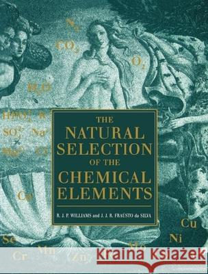 The Natural Selection of the Chemical Elements : The Environment and Life's Chemistry R. J. P. Williams J. J. R. Fraustt J. J. R. Fraust 9780198558422