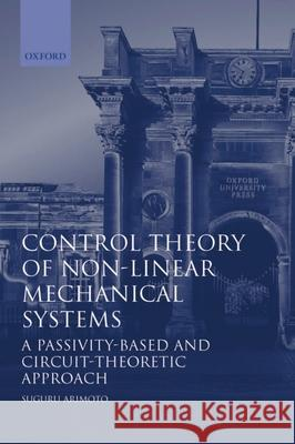Control Theory of Non-Linear Mechanical Systems: A Passivity-Based and Circuit-Theoretic Approach Suguru Arimoto 9780198562917
