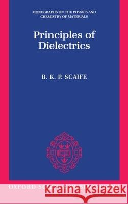 Principles of Dielectrics B. K. P. Scaife 9780198565574
