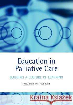 Education in Palliative Care: Building a Culture of Learning Bee Wee Nic Hughes 9780198569855