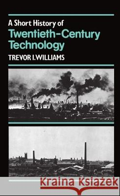 A Short History of Twentieth-Century Technology, C. 1900 - C. 1950 Trevor I. Williams T. K. Kthomas King Derry 9780198581598
