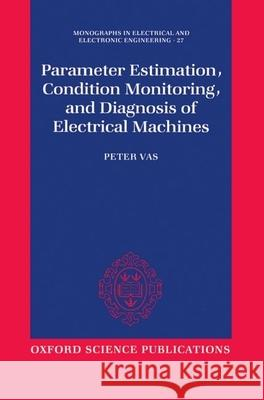 Parameter Estimation, Condition Monitoring, and Diagnosis of Electrical Machines Peter Vas 9780198593751