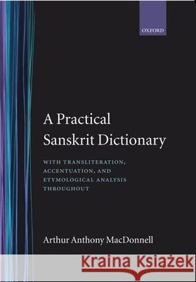 A Practical Sanskrit Dictionary: With Transliteration, Accentuation and Etymological Analysis Throughout Arthur Anthony Macdonell 9780198643036