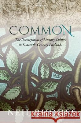 Common: The Development of Literary Culture in Sixteenth-Century England Neil Rhodes 9780198704102