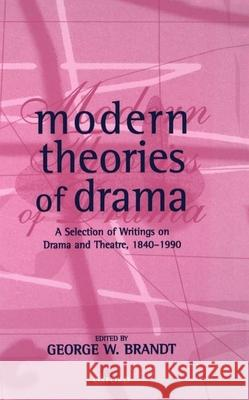 Modern Theories of Drama : A Selection of Writings on Drama and Theatre, 1850-1990 George W. Brandt George W. Brandt 9780198711407