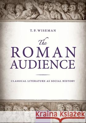 The Roman Audience: Classical Literature as Social History T. P. Wiseman 9780198718352